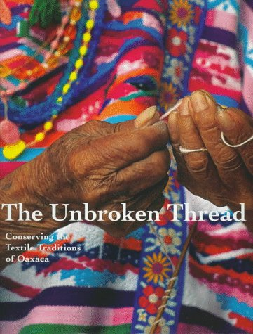 9780892363803: The Unbroken Thread: Conserving the Textile Traditions of Oaxaca (Getty Trust Publications: Getty Conservation Institute)
