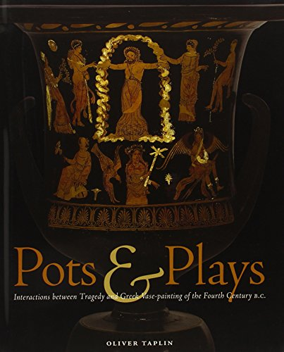 Pots & Plays: Interactions Between Tragedy and Greek Vase-Painting of the Fourth Century B.C: ...
