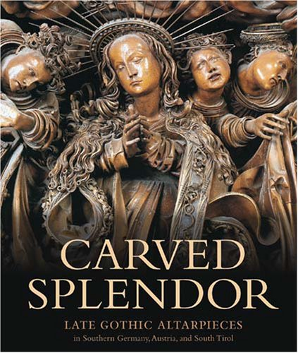 9780892368532: Carved Splendor: Late Gothic Altarpieces in Southern Germany, Austria, and South Tirol