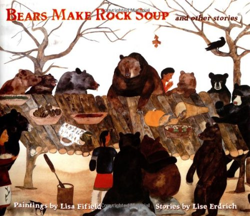 Bears Make Rock Soup: And Other Stories: Erdrich, Lise; Fifield, Lisa
