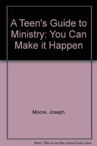 A Teen's Guide to Ministry: You Can Make It Happen: Moore, Joseph