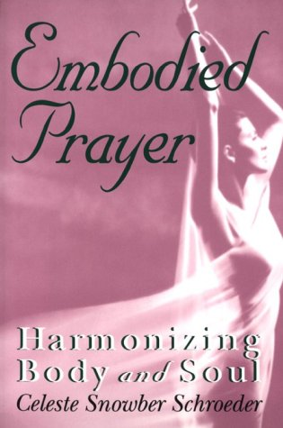 Embodied Prayer: Harmonizing Body and Soul: Schroeder, Celeste