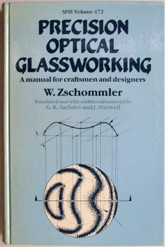 9780892525072: Precision Optical Glassworking: A Manual for the Manufacture, Testing and Design of Precision Optical Components and the Training of Optical Craftsmen (Proceedings of SPIE, Vol. 472)