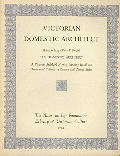 9780892570423: Victorian Domestic Architect: A Facsimile of Oliver P. Smith's The Domestic Architect : A Victorian stylebook of 1854 featuring rural and ornamental cottages ... styles (Library of Victorian culture)