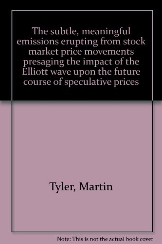The subtle, meaningful emissions erupting from stock market price movements presaging the impact of the Elliott wave upon the future course of speculative prices (0892660961) by Tyler, Martin