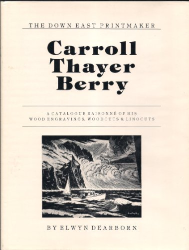 Carroll Thayer Berry: The Down East Printmaker: A Catalogue Raisonne of His Wood Engravings, ...