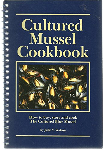 CULTURED MUSSEL COOKBOOK How to Buy, Store and Cook The Cultured Blue Mussel