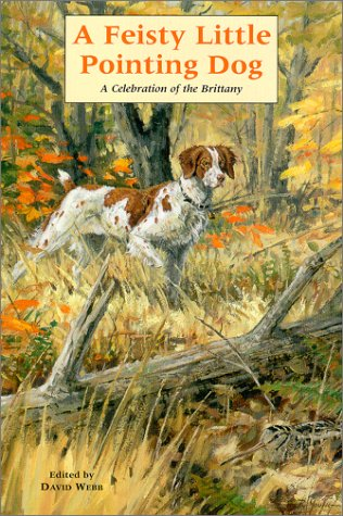 A Feisty Little Pointing Dog: A Celebration of the Brittany: Webb, David