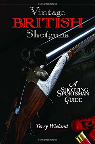 VINTAGE BRITISH SHOTGUNS: A SHOOTING SPORTSMAN GUIDE. By Terry Wieland.: Wieland (Terry).