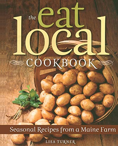 The Eat Local Cookbook: Seasonal Recipes from a Maine Farm: Turner, Lisa