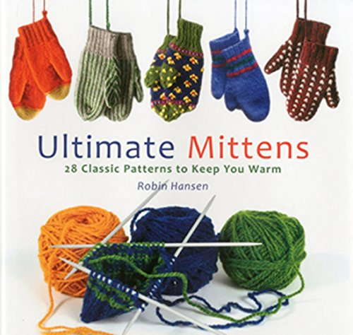Ultimate Mittens: 28 Classic Patterns to Keep You Warm (0892729759) by Robin Hansen