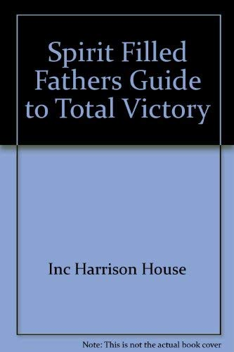 Spirit Filled Fathers Guide to Total Victory: Inc Harrison House