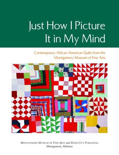 9780892800476: Just How I Picture It in My Mind: Contemporary African American Quilts from the Montgomery Museum of Fine Arts