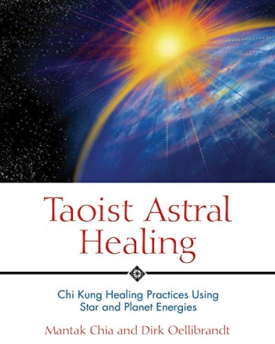 Taoist Astral Healing: Chi Kung Healing Practices Using Star and Planet Energies: Chia, Mantak; ...