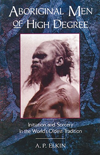 Aboriginal Men of High Degree: Initiation and: A. P. Elkin