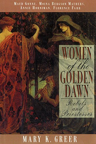 Women of the Golden Dawn: Rebels and Priestesses: Maud Gonne, Moina Bergson Mathers, Annie Horniman, Florence Farr (0892816074) by Mary K. Greer