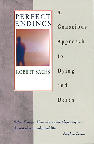 Perfect Endings: A Conscious Approach to Dying and Death: Sachs, Robert