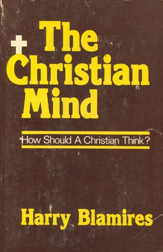 The Christian Mind : How Should a Christian Think?