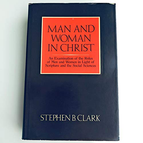 Man and Woman in Christ: An Examination of the Roles of Men and Women in Light of Scripture and the...