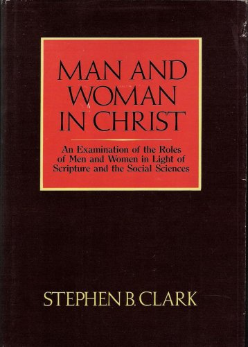 Man and Woman in Christ: An Examination: Clark, Stephen B.