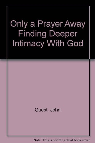 Only a Prayer Away Finding Deeper Intimacy: Dr. John Guest;