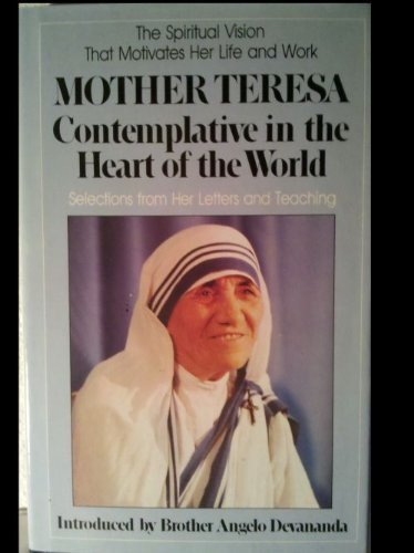 MOTHER TERESA CONTEMPLATIVE IN THE HEART OF THE WORLD Selections from Her Letters and Teaching