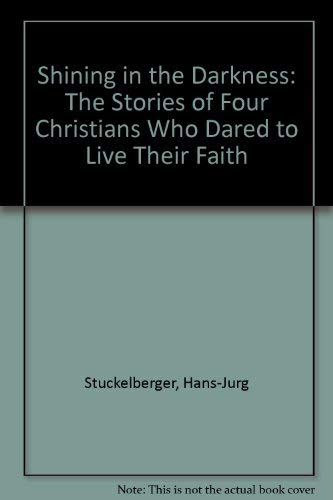 Shining in the Darkness: The Stories of Four Christians Who Dared to Live Their Faith: ...