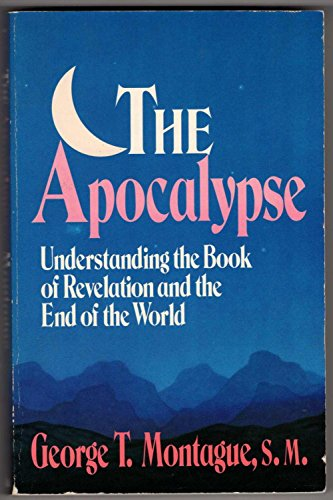 The Apocalypse: Understanding the Book of Revelation and the End of the World: Montague, George T.