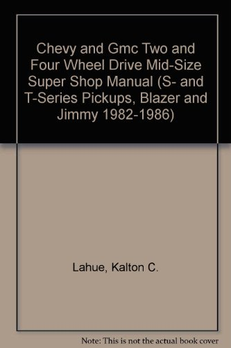 Chevy and Gmc Two and Four Wheel Drive Mid-Size Super Shop Manual (S- And T-Series Pickups, Blazer and Jimmy 1982-1986) (9780892874255) by Kalton C. Lahue