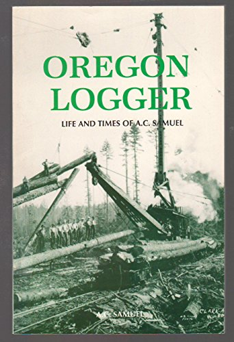 9780892882236: Oregon Logger : Life and Times of A.C. Samuel