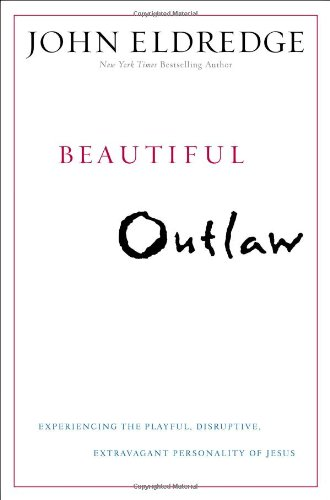 Beautiful Outlaw: Experiencing the Playful, Disruptive, Extravagant: Eldredge, John