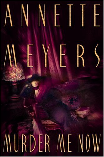 Murder Me Now: Meyers, Annette
