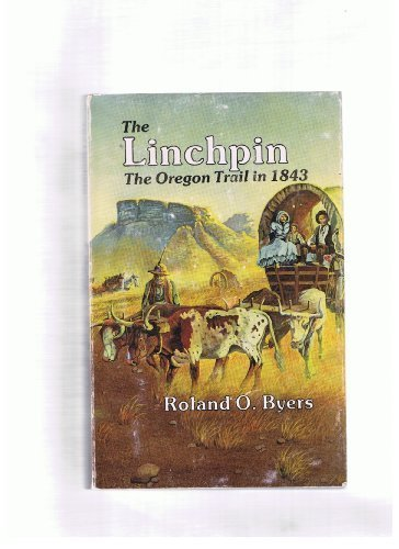 The Linchpin: The Oregon Trail in 1843: Byers, Roland O.