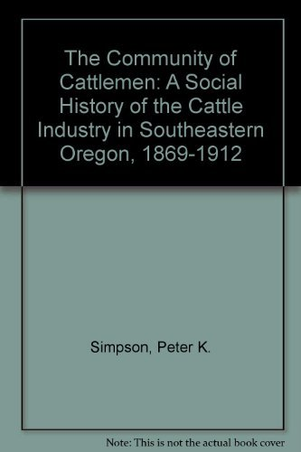The Community of Cattlemen: A Social History of the Cattle Industry in Southeastern Oregon, 1869-...