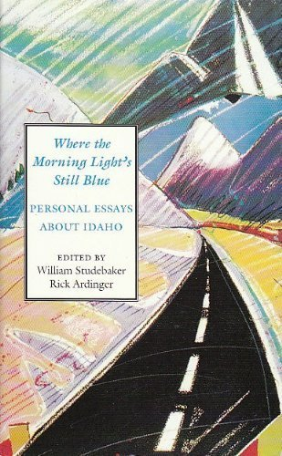 Where the Morning Light's Still Blue: Personal Essays About Idaho (0893011703) by William Studebaker; Richard Ardinger
