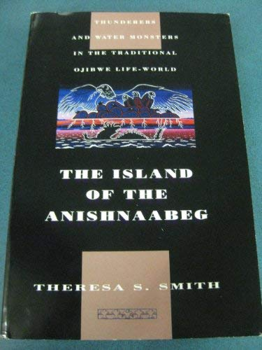 The Island of the Anishnaabeg: Thunderers and Water Monsters in the Traditional Ojibwe Life-World: ...