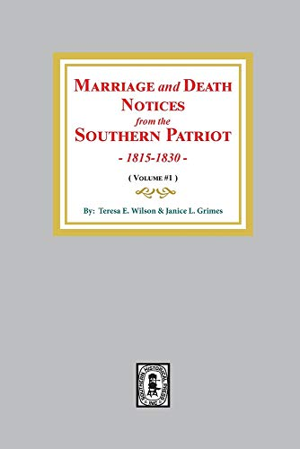 MARRIAGE AND DEATH NOTICES FROM THE SOUTHERN PATRIOT, 1815-1848 Volume 1, 1815-1830: Teresa E. ...