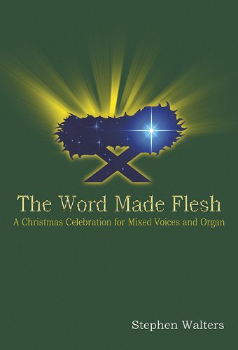 The Word Made Flesh: A Christmas Celebration for Mixed Voices and Organ: Stephen Walters