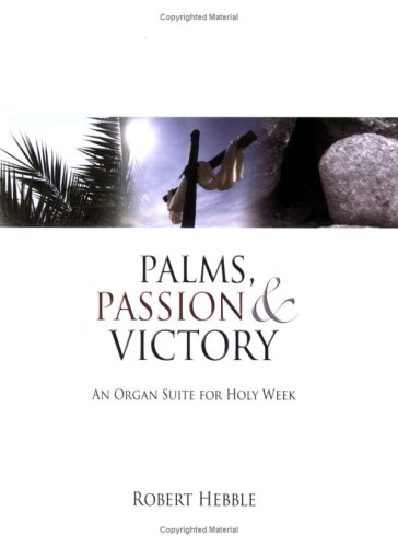 Palms, Passion & Victory: An Organ Suite for Holy Week: Robert Hebble