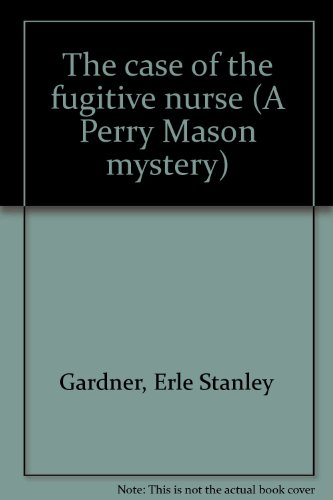 The case of the fugitive nurse (A Perry Mason mystery): Gardner, Erle Stanley