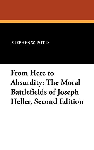 From Here to Absurdity: The Moral Battlefields of Joseph Heller, Second Edition: Stephen W. Potts