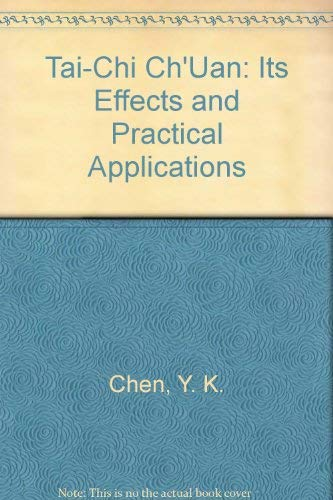 Tai-Chi Ch'Uan: Its Effects and Practical Applications: Chen, Y. K.