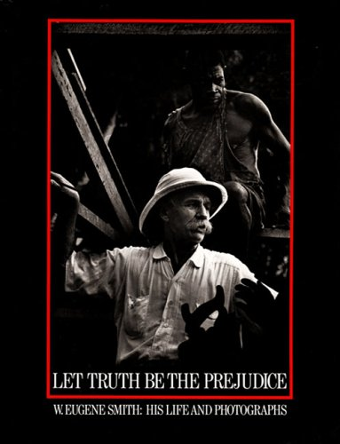 W. Eugene Smith : Let the Truth be the Prejudice . His Life and Photographs . Illustrated Biography...