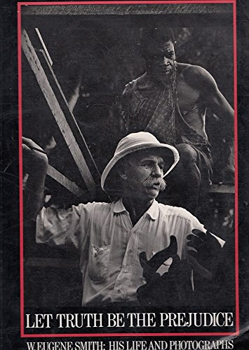 9780893812072: Let Truth Be The Prejudice: W. Eugene Smith: His Life and Photographs