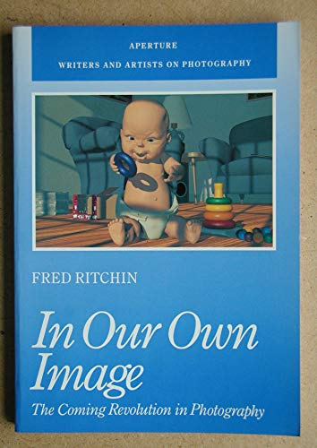 9780893813994: In Our Own Image: The Coming Revolution in Photography (Writers and Artists on Photography Series)