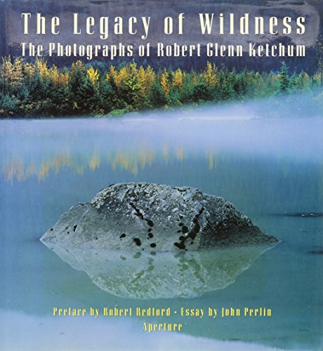 The Legacy of Wildness: The Photographs of Robert Glenn Ketchum: Perlin, John