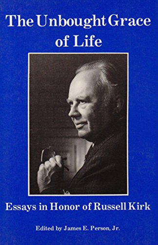 The Unbought Grace of Life: Essays in Honor of Russell Kirk: Essays in Honour of Russell Kirk: ...