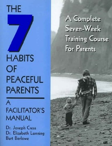The Seven Habits of Peaceful Parents: A Leader's Manual: Cress, Joseph, Lonning, Elizabeth, ...
