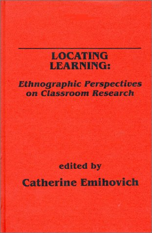 Locating Learning: Ethnographic Perspectives on Classroom Research: Emihovich, Catherine