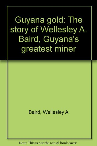 9780894101922: Guyana gold: The story of Wellesley A. Baird, Guyana's greatest miner